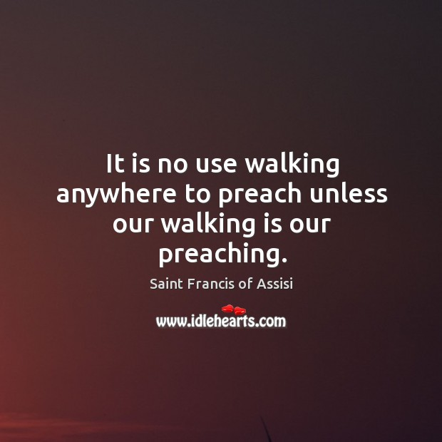It is no use walking anywhere to preach unless our walking is our preaching. Image