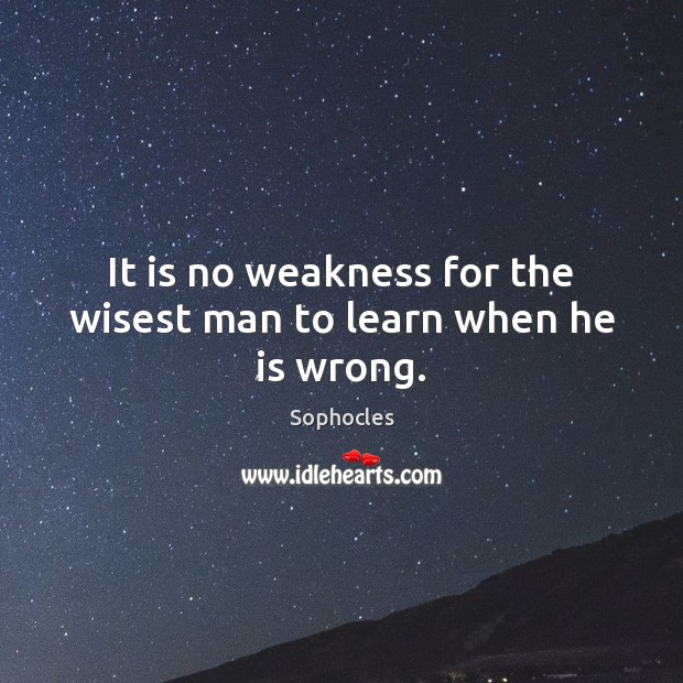 It is no weakness for the wisest man to learn when he is wrong. Sophocles Picture Quote