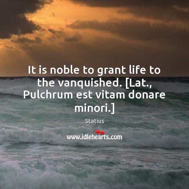 It is noble to grant life to the vanquished. [Lat., Pulchrum est vitam donare minori.] Image