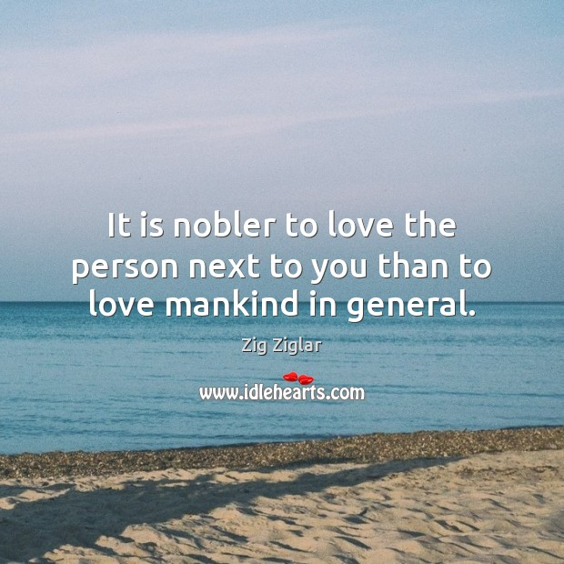 It is nobler to love the person next to you than to love mankind in general. Zig Ziglar Picture Quote