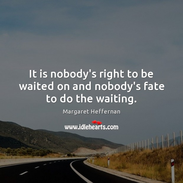 It is nobody's right to be waited on and nobody's fate to do the waiting. Margaret Heffernan Picture Quote