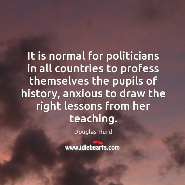 It is normal for politicians in all countries to profess themselves the pupils of history Image