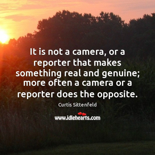 It is not a camera, or a reporter that makes something real Image