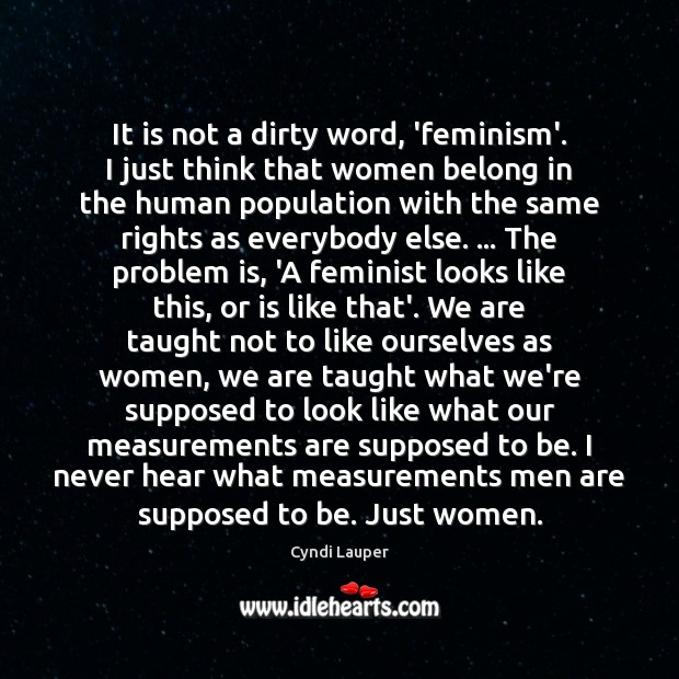 It is not a dirty word, 'feminism'. I just think that women Cyndi Lauper Picture Quote