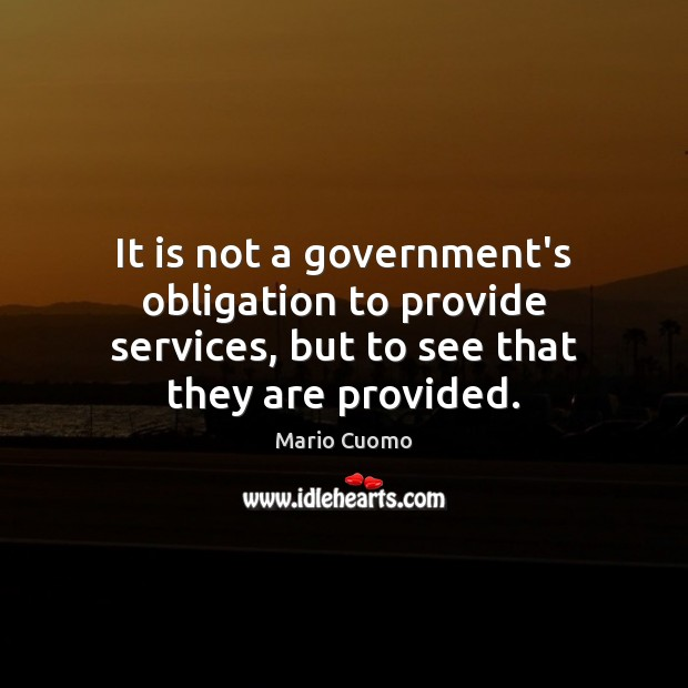 It is not a government's obligation to provide services, but to see Mario Cuomo Picture Quote