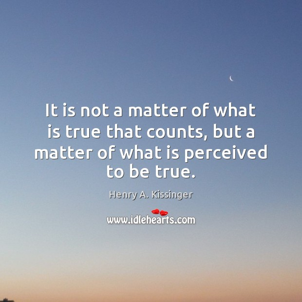 It is not a matter of what is true that counts, but Image