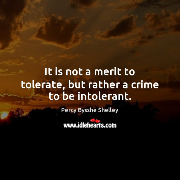 It is not a merit to tolerate, but rather a crime to be intolerant. Percy Bysshe Shelley Picture Quote
