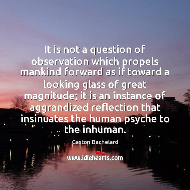 It is not a question of observation which propels mankind forward as Gaston Bachelard Picture Quote