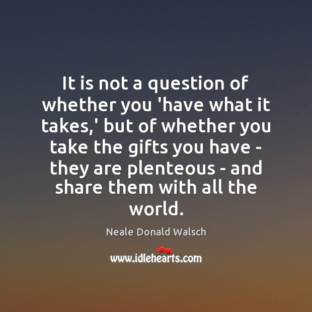 It is not a question of whether you 'have what it takes, Neale Donald Walsch Picture Quote