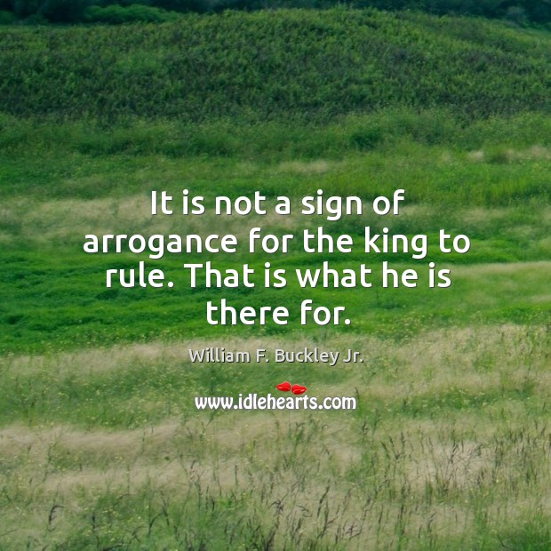 It is not a sign of arrogance for the king to rule. That is what he is there for. Image
