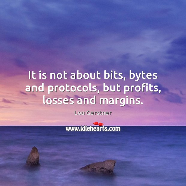 It is not about bits, bytes and protocols, but profits, losses and margins. Image