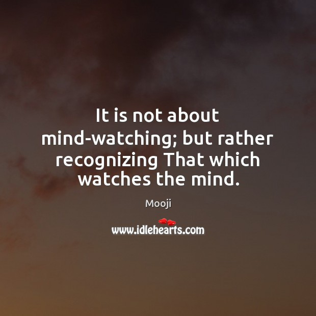 It is not about mind-watching; but rather recognizing That which watches the mind. Mooji Picture Quote