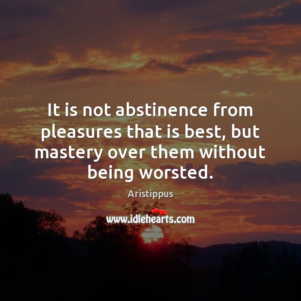 Image, It is not abstinence from pleasures that is best, but mastery over