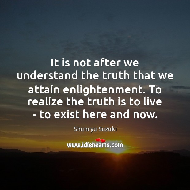 It is not after we understand the truth that we attain enlightenment. Image