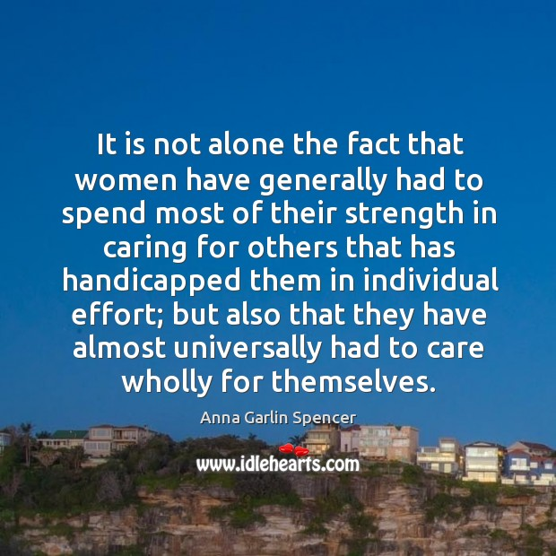 It is not alone the fact that women have generally had to spend most of their strength in caring Image
