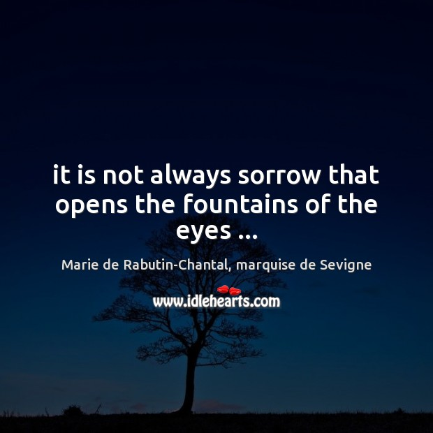 It is not always sorrow that opens the fountains of the eyes … Image
