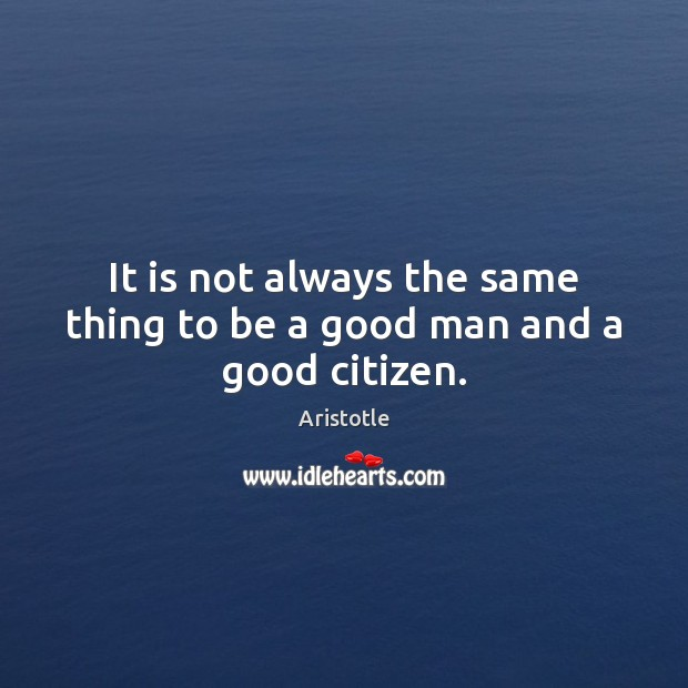 Image, It is not always the same thing to be a good man and a good citizen.