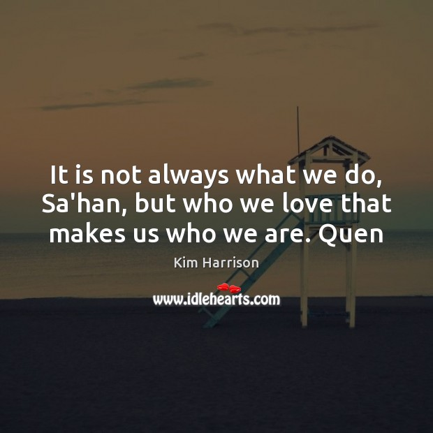 It is not always what we do, Sa'han, but who we love that makes us who we are. Quen Kim Harrison Picture Quote