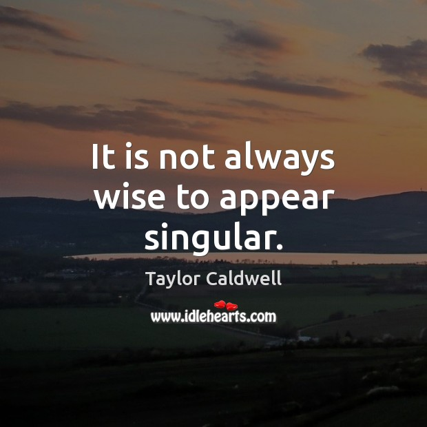 It is not always wise to appear singular. Taylor Caldwell Picture Quote