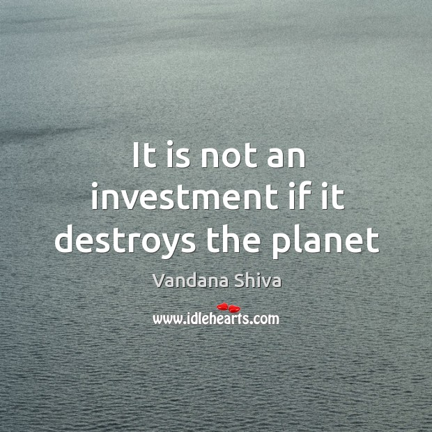 It is not an investment if it destroys the planet Image