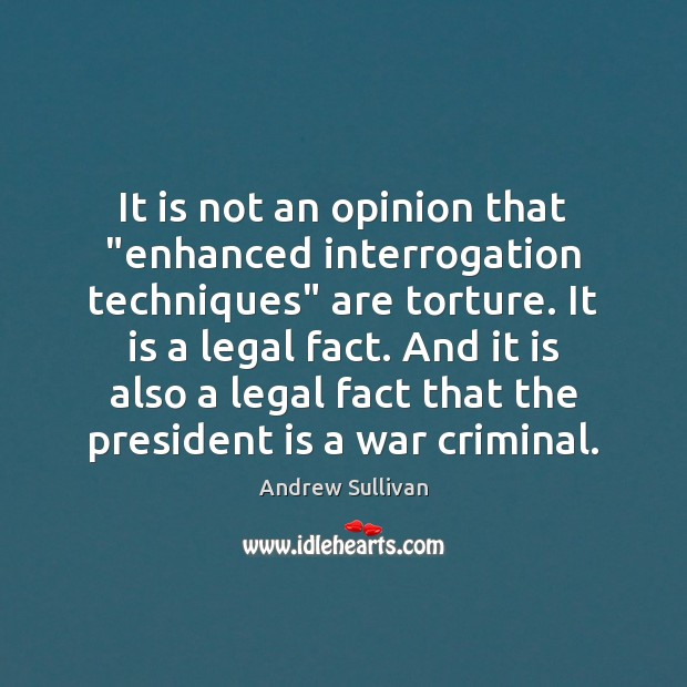"""It is not an opinion that """"enhanced interrogation techniques"""" are torture. It Andrew Sullivan Picture Quote"""