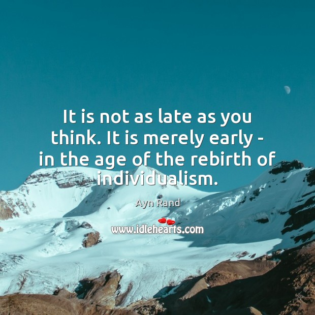 It is not as late as you think. It is merely early Image
