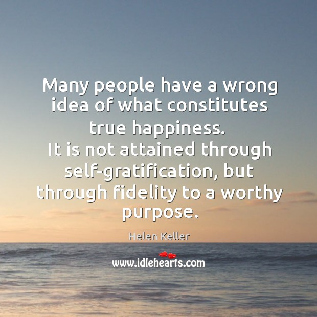 It is not attained through self-gratification, but through fidelity to a worthy purpose. Image