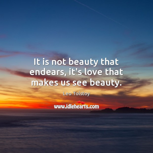 It is not beauty that endears, it's love that makes us see beauty. Leo Tolstoy Picture Quote