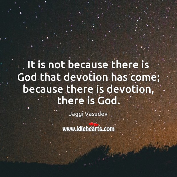 It is not because there is God that devotion has come; because Image