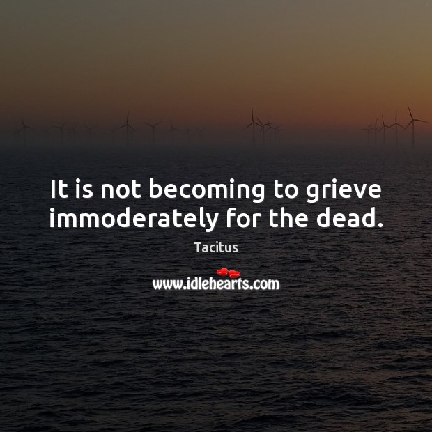 It is not becoming to grieve immoderately for the dead. Tacitus Picture Quote