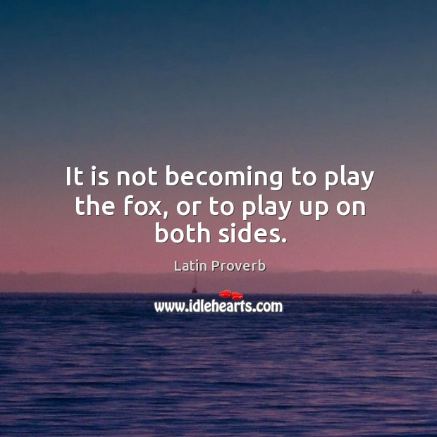 It is not becoming to play the fox, or to play up on both sides. Image