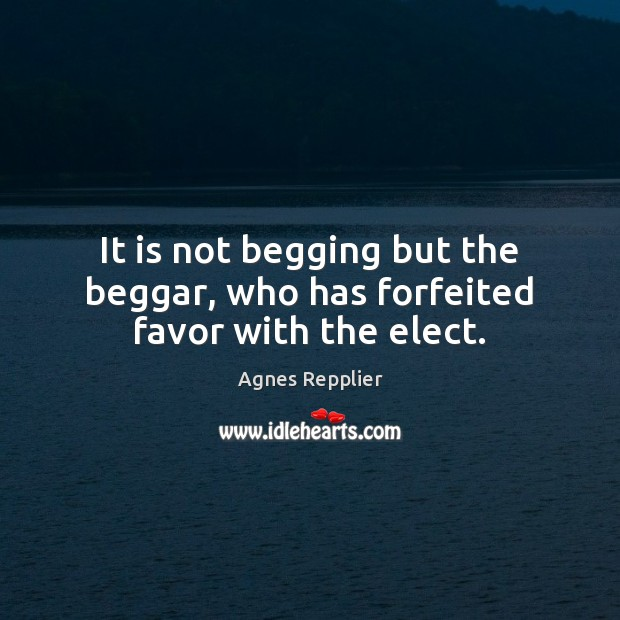 It is not begging but the beggar, who has forfeited favor with the elect. Agnes Repplier Picture Quote