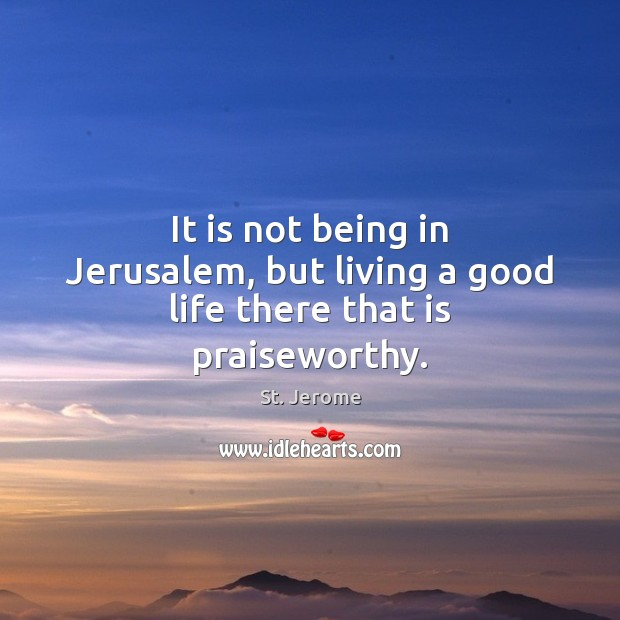 It is not being in Jerusalem, but living a good life there that is praiseworthy. St. Jerome Picture Quote