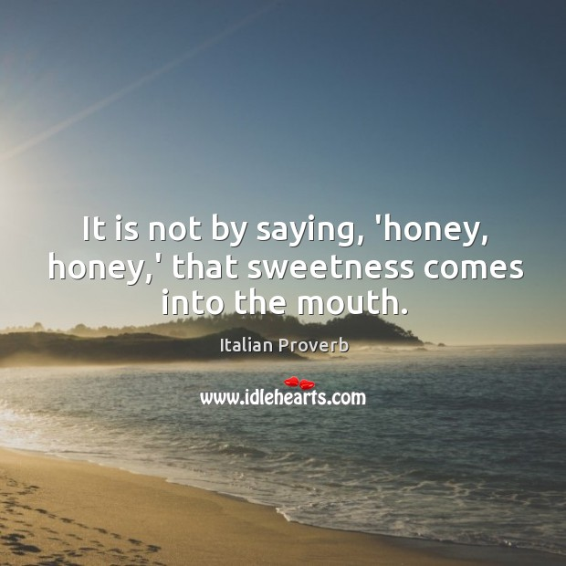 It is not by saying, 'honey, honey,' that sweetness comes into the mouth. Image