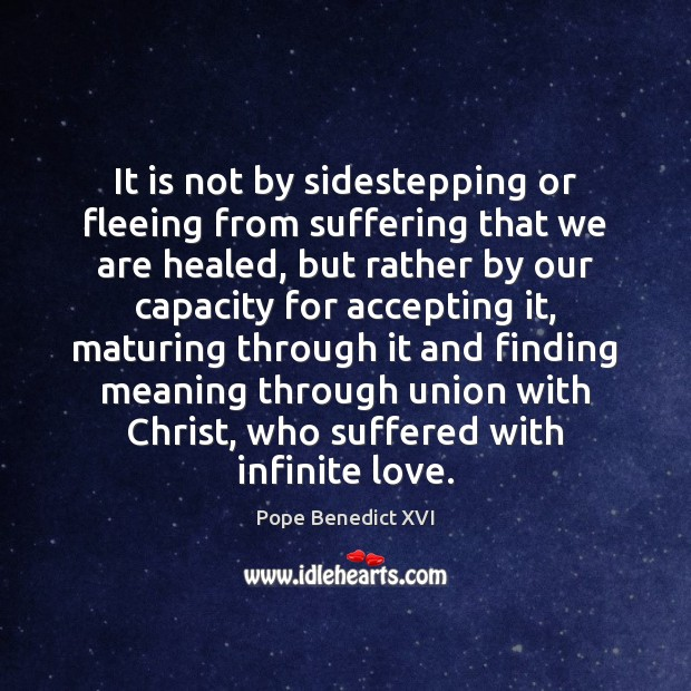 Image, It is not by sidestepping or fleeing from suffering that we are