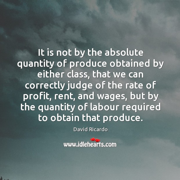 It is not by the absolute quantity of produce obtained by either class David Ricardo Picture Quote