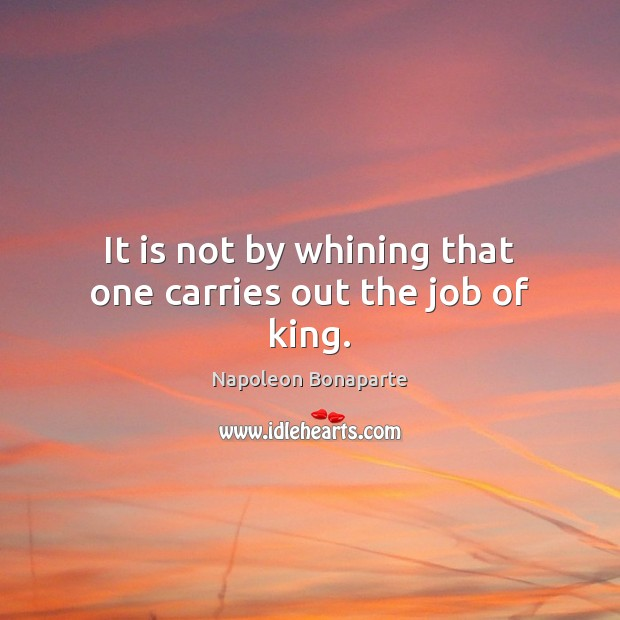 It is not by whining that one carries out the job of king. Napoleon Bonaparte Picture Quote