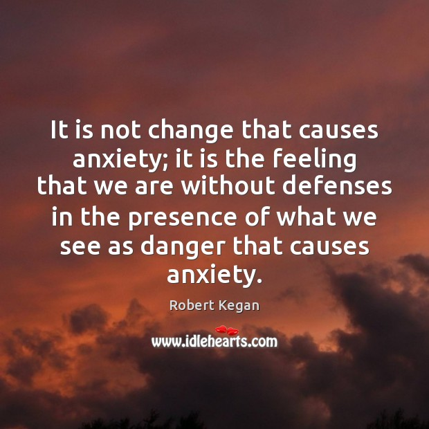It is not change that causes anxiety; it is the feeling that Image