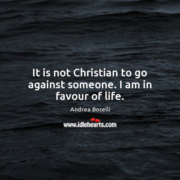 It is not Christian to go against someone. I am in favour of life. Andrea Bocelli Picture Quote