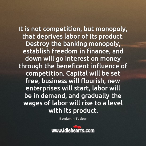It is not competition, but monopoly, that deprives labor of its product. Benjamin Tucker Picture Quote