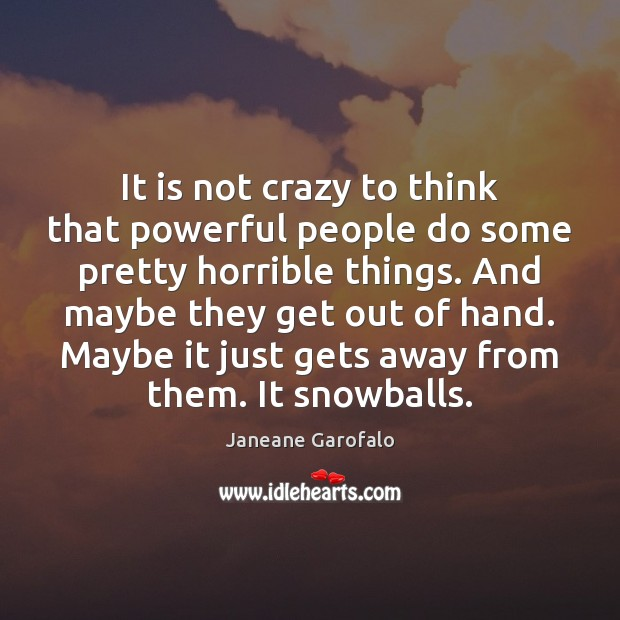 It is not crazy to think that powerful people do some pretty Janeane Garofalo Picture Quote