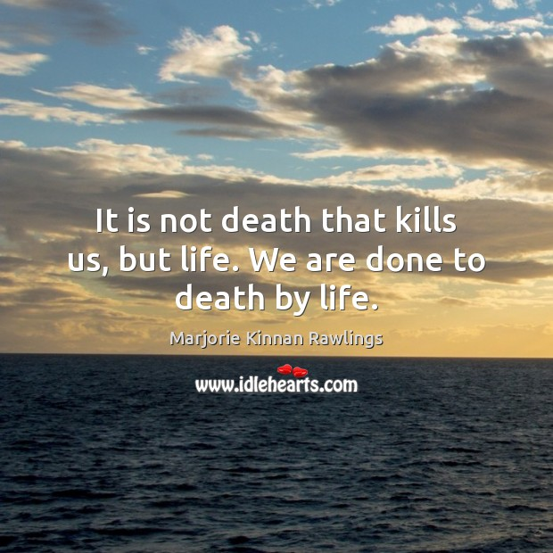 It is not death that kills us, but life. We are done to death by life. Image