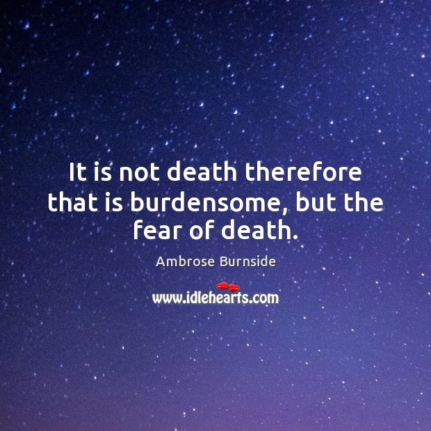 Image, It is not death therefore that is burdensome, but the fear of death.