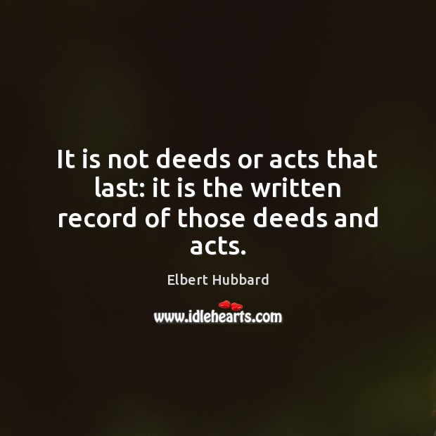 It is not deeds or acts that last: it is the written record of those deeds and acts. Image