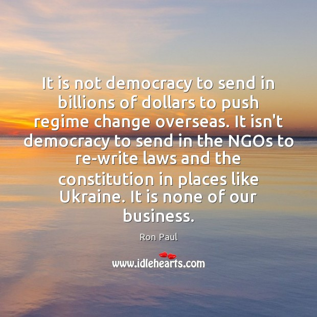It is not democracy to send in billions of dollars to push Ron Paul Picture Quote
