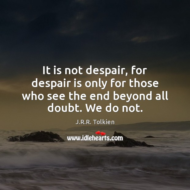 It is not despair, for despair is only for those who see Image