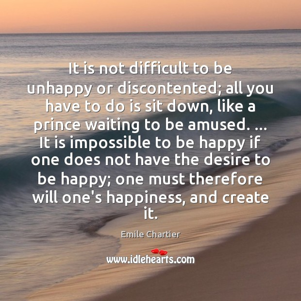 It is not difficult to be unhappy or discontented; all you have Image