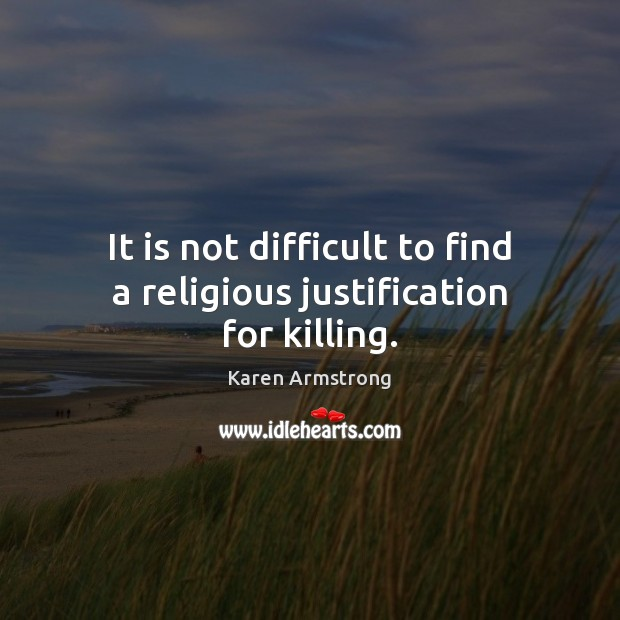 It is not difficult to find a religious justification for killing. Karen Armstrong Picture Quote