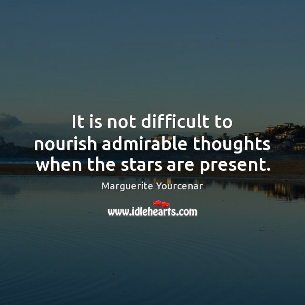 It is not difficult to nourish admirable thoughts when the stars are present. Marguerite Yourcenar Picture Quote