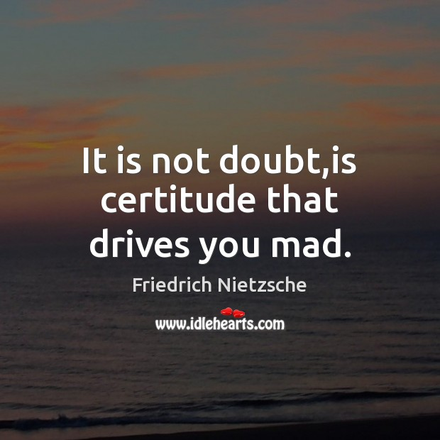 Image, It is not doubt,is certitude that drives you mad.